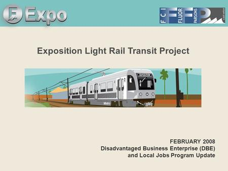 Expo Line Transit Project Exposition Light Rail Transit Project FEBRUARY 2008 Disadvantaged Business Enterprise (DBE) and Local Jobs Program Update.