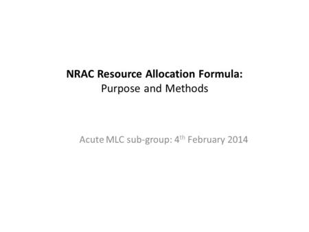 NRAC Resource Allocation Formula: Purpose and Methods Acute MLC sub-group: 4 th February 2014.