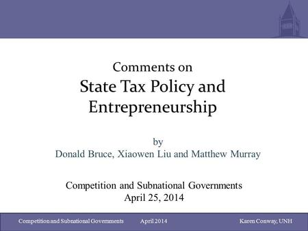 Competition and Subnational Governments April 2014Karen Conway, UNH Comments on State Tax Policy and Entrepreneurship by Donald Bruce, Xiaowen Liu and.