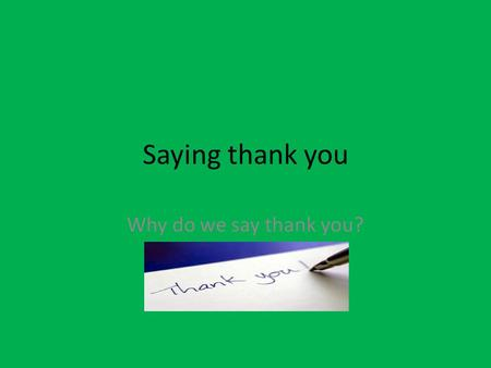 Saying thank you Why do we say thank you?. How can you help others? Open the door Pick up something without being asked.