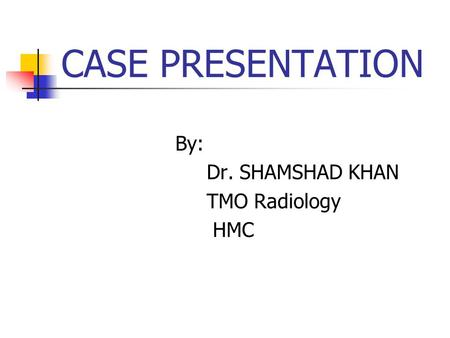 CASE PRESENTATION By: Dr. SHAMSHAD KHAN TMO Radiology HMC.