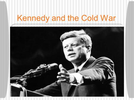 Kennedy and the Cold War. John F. Kennedy 35th President of the United States Senator from Massachusetts World War II Hero  Injured on PT Boat 109.