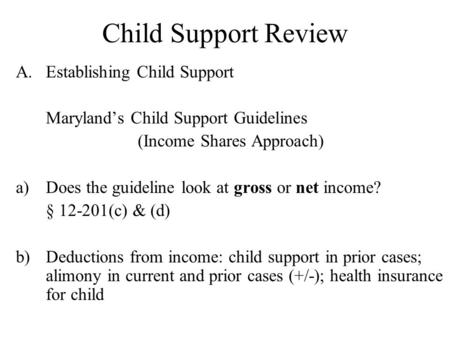 Child Support Review A.Establishing Child Support Maryland's Child Support Guidelines (Income Shares Approach) a)Does the guideline look at gross or net.