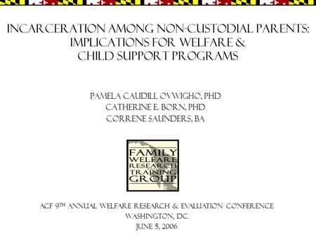 Incarceration among Non-custodial Parents: Implications for Welfare & Child Support Programs Pamela Caudill Ovwigho, PhD Catherine E. Born, PhD Correne.