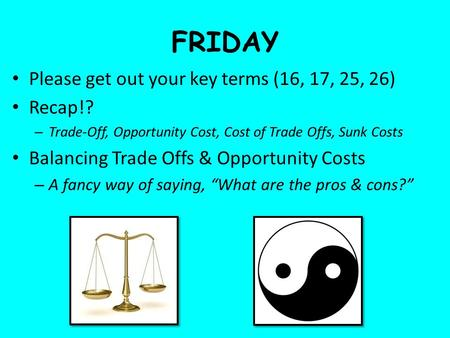 FRIDAY Please get out your key terms (16, 17, 25, 26) Recap!? – Trade-Off, Opportunity Cost, Cost of Trade Offs, Sunk Costs Balancing Trade Offs & Opportunity.