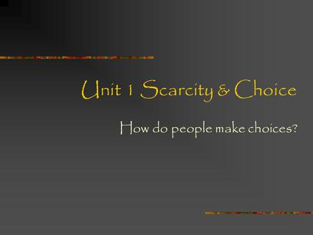 Unit 1 Scarcity & Choice How do people make choices?