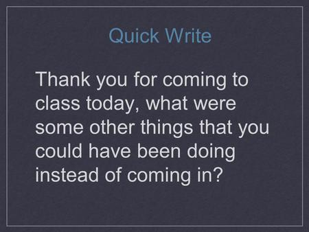 Thank you for coming to class today, what were some other things that you could have been doing instead of coming in? Quick Write.