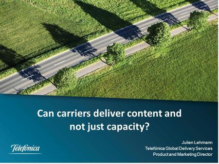 Can carriers deliver content and not just capacity? Julien Lehmann Telefónica Global Delivery Services Product and Marketing Director.