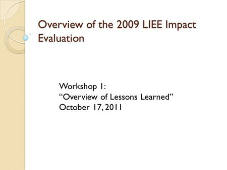 "Overview of the 2009 LIEE Impact Evaluation Workshop 1: ""Overview of Lessons Learned"" October 17, 2011."