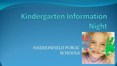 HADDONFIELD PUBLIC SCHOOLS. This Evening's Agenda A Day in the Life of Kindergarten Video Kindergarten Overview Explanation of question cards Times (full/half-day)