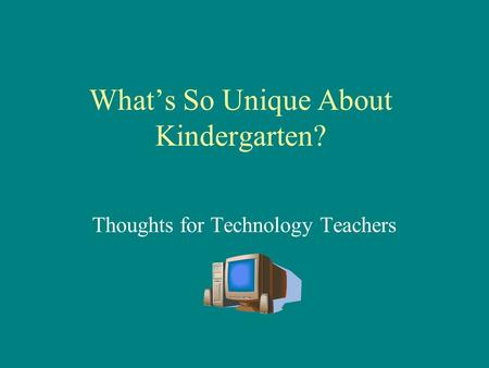 What's So Unique About Kindergarten? Thoughts for Technology Teachers.