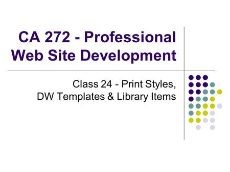 CA 272 - Professional Web Site Development Class 24 - Print Styles, DW Templates & Library Items.