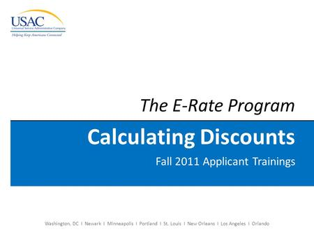 Washington, DC I Newark I Minneapolis I Portland I St. Louis I New Orleans I Los Angeles I Orlando The E-Rate Program Calculating Discounts Fall 2011 Applicant.