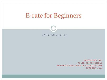 EASY AS 1, 2, 3 E-rate for Beginners PRESENTED BY: JULIE TRITT SCHELL PENNSYLVANIA E-RATE COORDINATOR OCTOBER 2011.