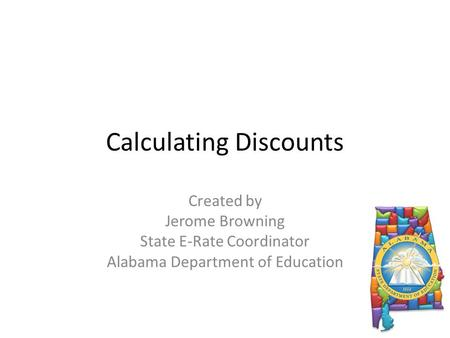 Calculating Discounts Created by Jerome Browning State E-Rate Coordinator Alabama Department of Education.