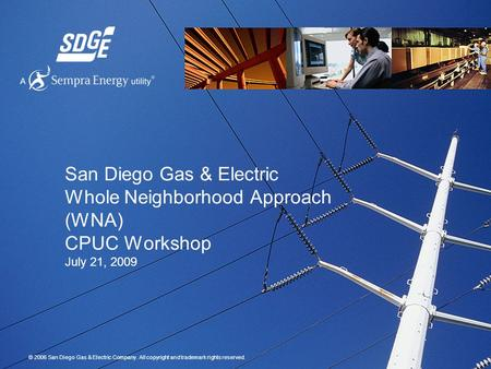 © 2006 San Diego Gas & Electric Company. All copyright and trademark rights reserved. San Diego Gas & Electric Whole Neighborhood Approach (WNA) CPUC Workshop.