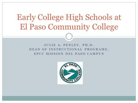JULIE A. PENLEY, PH.D. DEAN OF INSTRUCTIONAL PROGRAMS, EPCC MISSION DEL PASO CAMPUS Early College High Schools at El Paso Community College.