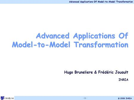 Advanced Applications Of Model-to-Model Transformation © 2008 INRIA - 1 - Advanced Applications Of Model-to-Model Transformation Hugo Bruneliere & Frédéric.