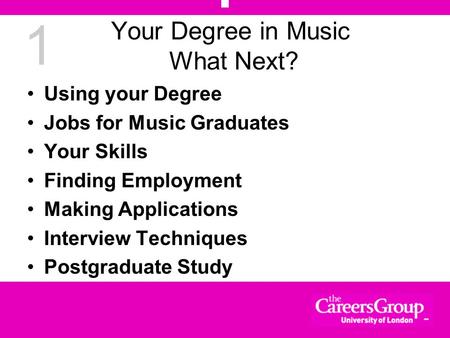 1 Your Degree in Music What Next? Using your Degree Jobs for Music Graduates Your Skills Finding Employment Making Applications Interview Techniques Postgraduate.