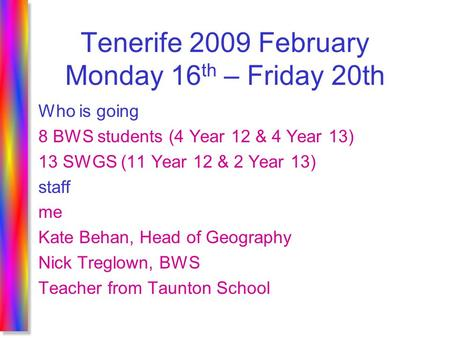 Tenerife 2009 February Monday 16 th – Friday 20th Who is going 8 BWS students (4 Year 12 & 4 Year 13) 13 SWGS (11 Year 12 & 2 Year 13) staff me Kate Behan,