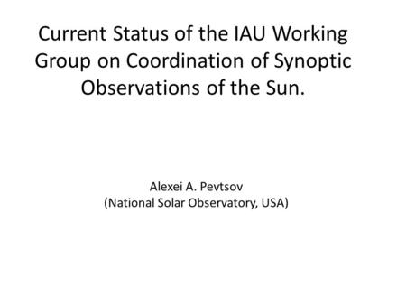 Current Status of the IAU Working Group on Coordination of Synoptic Observations of the Sun. Alexei A. Pevtsov (National Solar Observatory, USA)