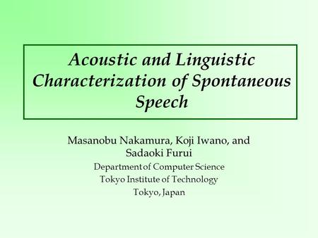 Acoustic and Linguistic Characterization of Spontaneous Speech Masanobu Nakamura, Koji Iwano, and Sadaoki Furui Department of Computer Science Tokyo Institute.