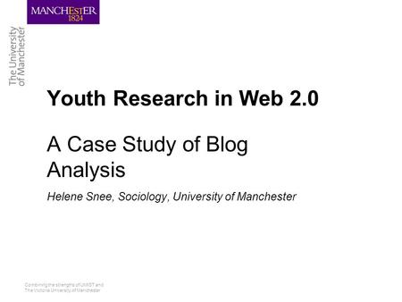Combining the strengths of UMIST and The Victoria University of Manchester Youth Research in Web 2.0 A Case Study of Blog Analysis Helene Snee, Sociology,