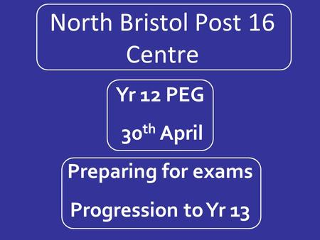 North Bristol Post 16 Centre Yr 12 PEG 30 th April Preparing for exams Progression to Yr 13.