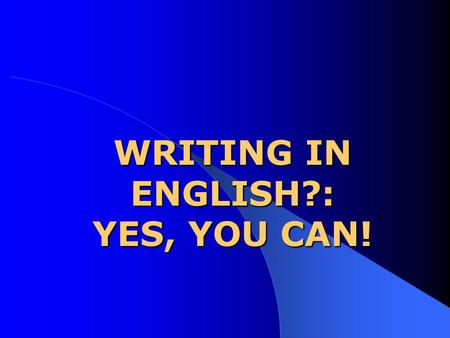 WRITING IN ENGLISH?: YES, YOU CAN! INGREDIENTS: 1. SOME GRAMMAR + VOCAB. 2. SOMETHING TO SAY. 3. ORGANIZATION.