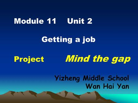 Module 11 Unit 2 Getting a job Project Mind the gap Yizheng Middle School Wan Hai Yan.