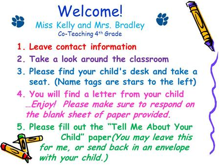 Welcome! Miss Kelly and Mrs. Bradley Co-Teaching 4 th Grade 1.Leave contact information 2.Take a look around the classroom 3.Please find your child's desk.
