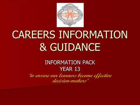 CAREERS INFORMATION & GUIDANCE INFORMATION PACK YEAR 13 'to ensure our learners become effective decision-makers'