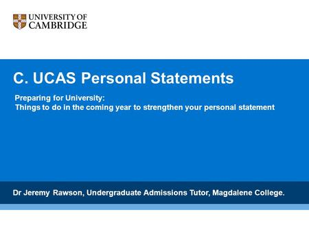 C. UCAS Personal Statements Dr Jeremy Rawson, Undergraduate Admissions Tutor, Magdalene College. Preparing for University: Things to do in the coming year.