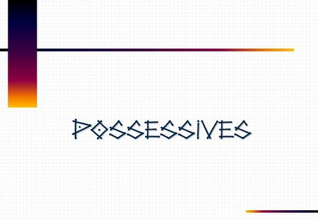 Possessives.