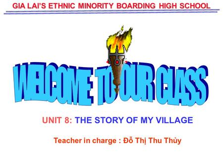 GIA LAI'S ETHNIC MINORITY BOARDING HIGH SCHOOL UNIT 8: THE STORY OF MY VILLAGE Teacher in charge : Đỗ Thị Thu Thủy.