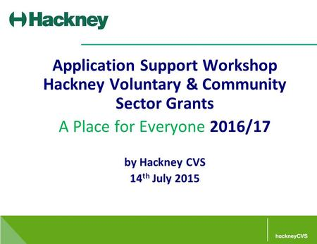 Application Support Workshop Hackney Voluntary & Community Sector Grants A Place for Everyone 2016/17 by Hackney CVS 14 th July 2015.