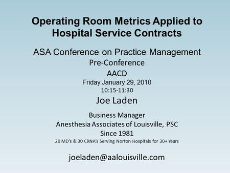 Operating Room Metrics Applied to Hospital Service Contracts ASA Conference on Practice Management Pre-Conference AACD Friday January 29, 2010 10:15-11:30.