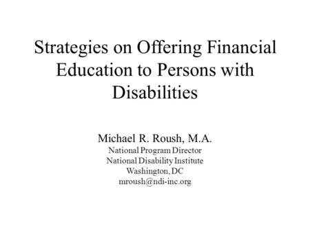Strategies on Offering Financial Education to Persons with Disabilities Michael R. Roush, M.A. National Program Director National Disability Institute.