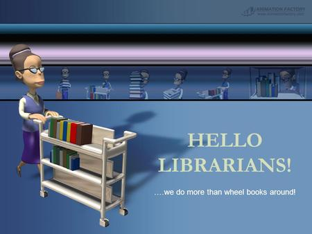 HELLO LIBRARIANS! ….we do more than wheel books around!