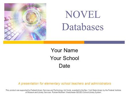 NOVEL Databases Your Name Your School Date A presentation for elementary school teachers and administrators This product was supported by Federal Library.