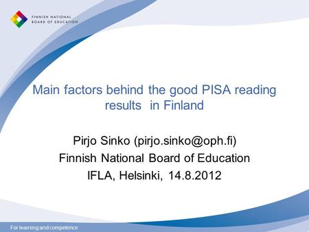 For learning and competence Main factors behind the good PISA reading results in Finland Pirjo Sinko Finnish National Board of Education.
