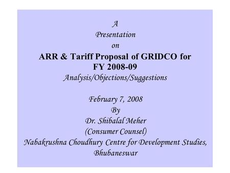1 A Presentation on ARR & Tariff Proposal of GRIDCO for FY 2008-09 Analysis/Objections/Suggestions February 7, 2008 By Dr. Shibalal Meher (Consumer Counsel)