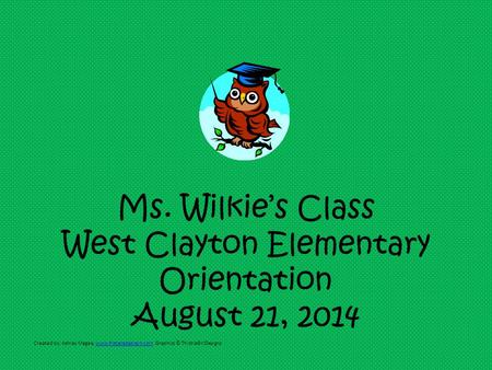Ms. Wilkie's Class West Clayton Elementary Orientation August 21, 2014 Created by: Ashley Magee, www.firstgradebrain.com Graphics © ThistleGirlDesignswww.firstgradebrain.com.