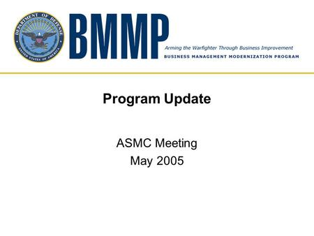 "Program Update ASMC Meeting May 2005. BMMP Mission ""Transform business operations to achieve improved warfighter support while enabling financial accountability."