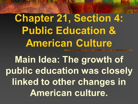 Chapter 21, Section 4: Public Education & American Culture Main Idea: The growth of public education was closely linked to other changes in American culture.