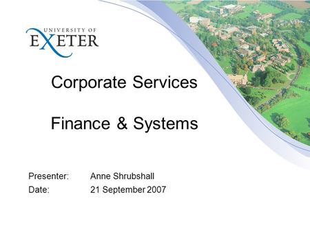 Corporate Services Finance & Systems Presenter:Anne Shrubshall Date:21 September 2007.