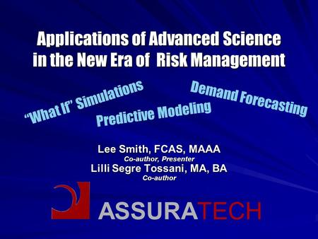 ASSURATECH Applications of Advanced Science in the New Era of Risk Management Lee Smith, FCAS, MAAA Co-author, Presenter Lilli Segre Tossani, MA, BA Co-author.