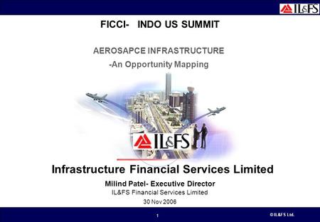 © IL&FS Ltd. 1 AEROSAPCE INFRASTRUCTURE -An Opportunity Mapping Infrastructure Financial Services Limited Milind Patel- Executive Director IL&FS Financial.