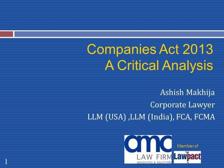 Companies Act 2013 A Critical Analysis Ashish Makhija Corporate Lawyer LLM (USA),LLM (India), FCA, FCMA 1 Member of.