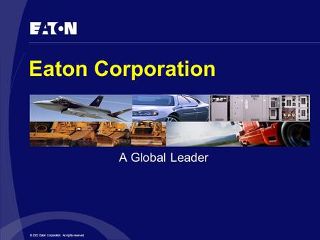 © 2002 Eaton Corporation. All rights reserved. Eaton Corporation A Global Leader.